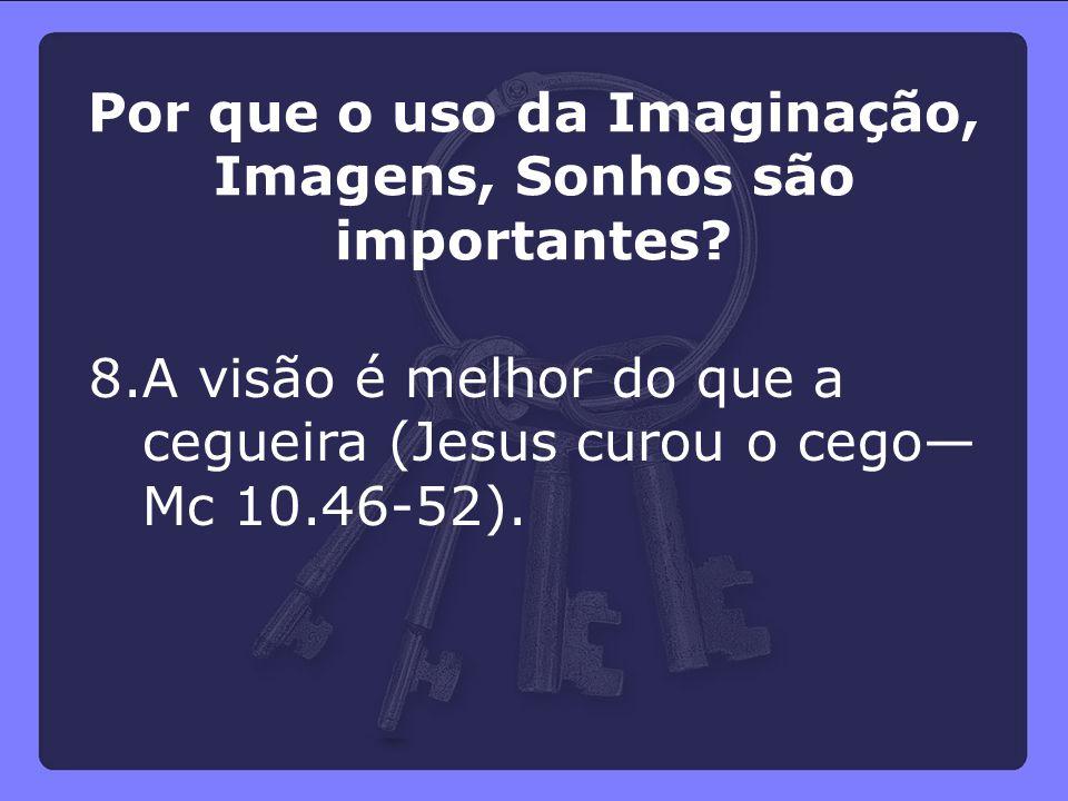 8.A visão é melhor do que a cegueira (Jesus curou o cego— Mc 10.46-52). Por que o uso da Imaginação, Imagens, Sonhos são importantes?