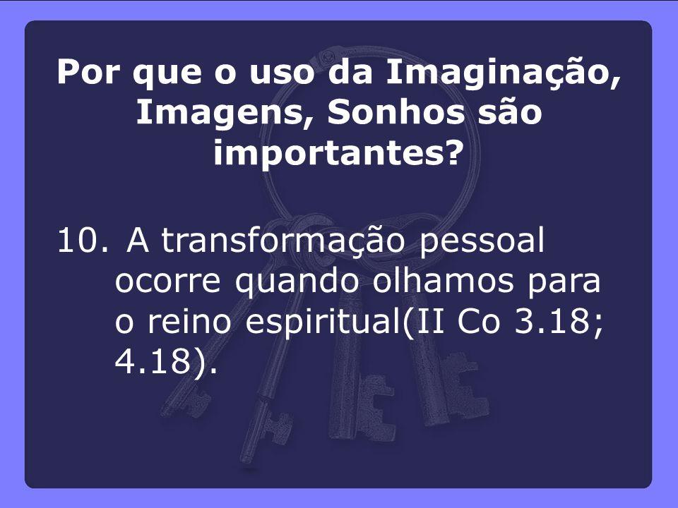 10. A transformação pessoal ocorre quando olhamos para o reino espiritual(II Co 3.18; 4.18). Por que o uso da Imaginação, Imagens, Sonhos são importan