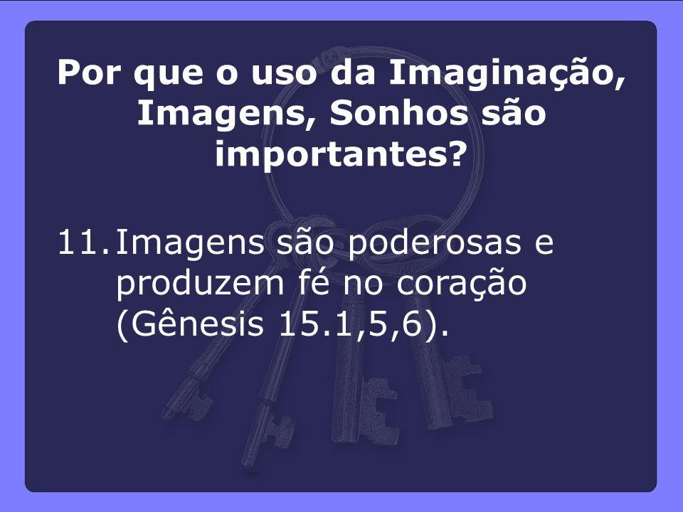 11.Imagens são poderosas e produzem fé no coração (Gênesis 15.1,5,6). Por que o uso da Imaginação, Imagens, Sonhos são importantes?