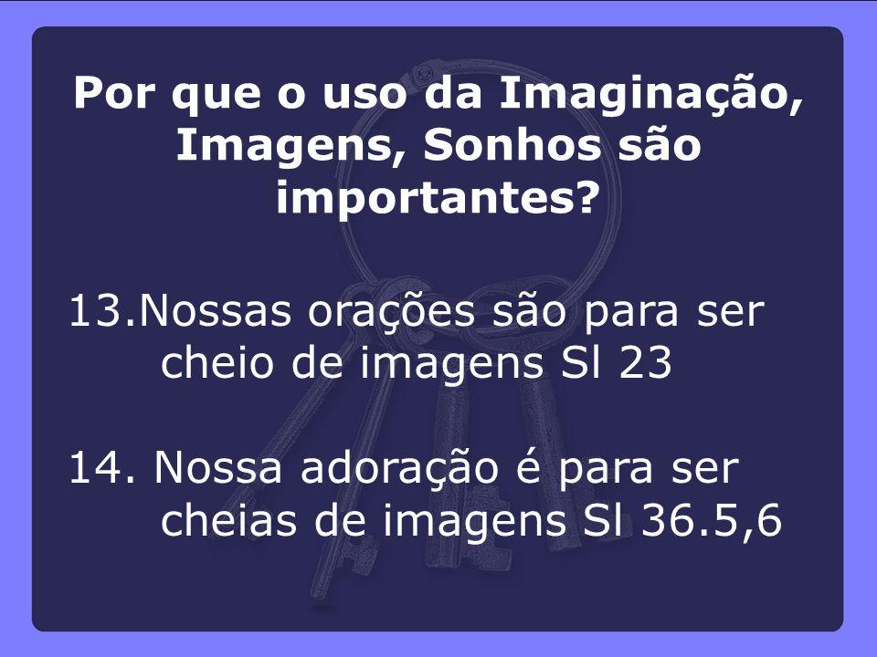 13.Nossas orações são para ser cheio de imagens Sl 23 14. Nossa adoração é para ser cheias de imagens Sl 36.5,6 Por que o uso da Imaginação, Imagens,