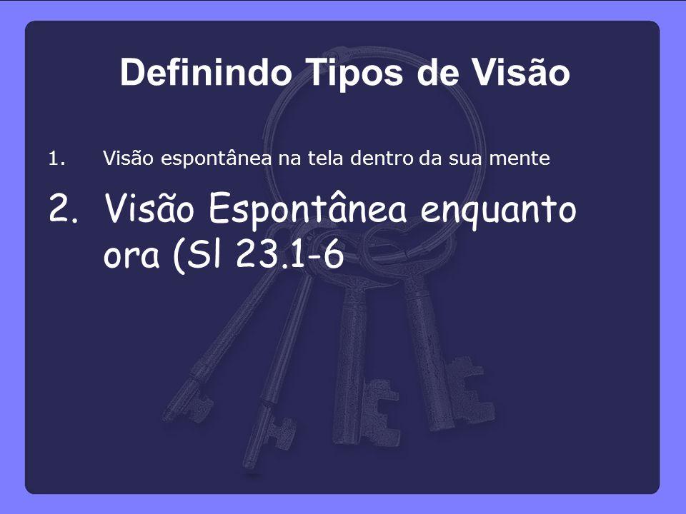 1.Visão espontânea na tela dentro da sua mente 2.Visão Espontânea enquanto ora (Sl 23.1-6 Definindo Tipos de Visão