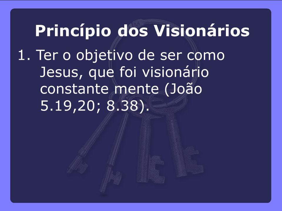 Princípio dos Visionários 1. Ter o objetivo de ser como Jesus, que foi visionário constante mente (João 5.19,20; 8.38).