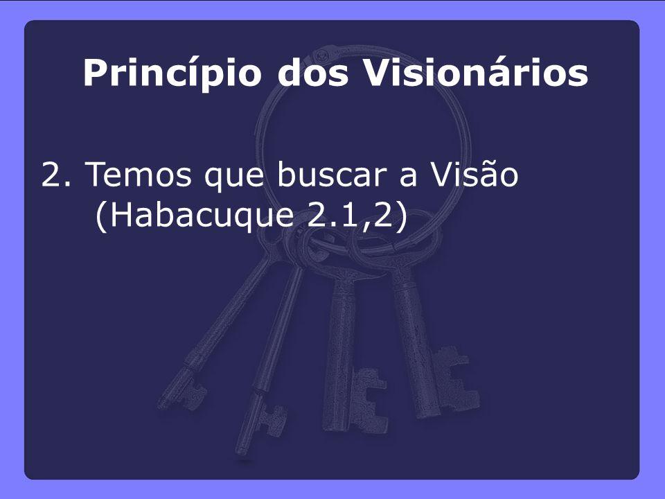 Princípio dos Visionários 2. Temos que buscar a Visão (Habacuque 2.1,2)