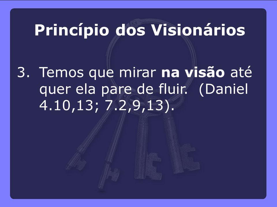 Princípio dos Visionários 3.Temos que mirar na visão até quer ela pare de fluir. (Daniel 4.10,13; 7.2,9,13).