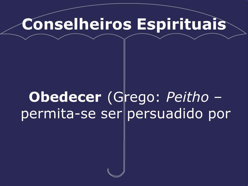 Obedecer (Grego: Peitho – permita-se ser persuadido por Conselheiros Espirituais