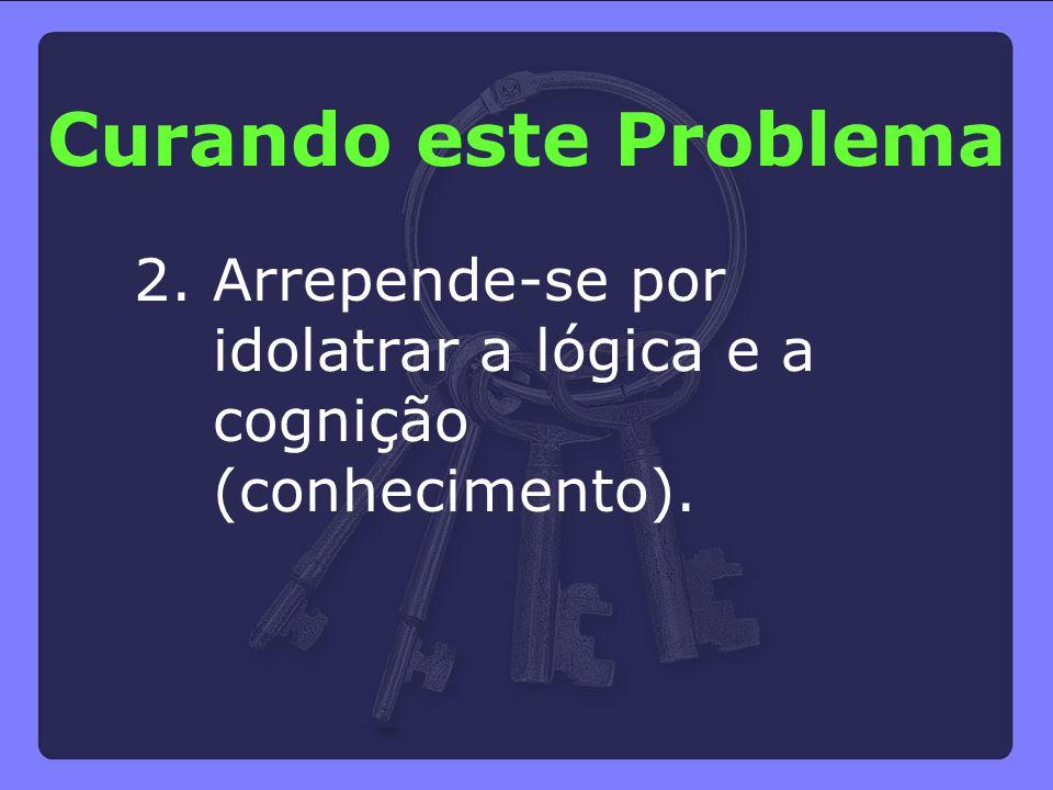 2. Arrepende-se por idolatrar a lógica e a cognição (conhecimento). Curando este Problema
