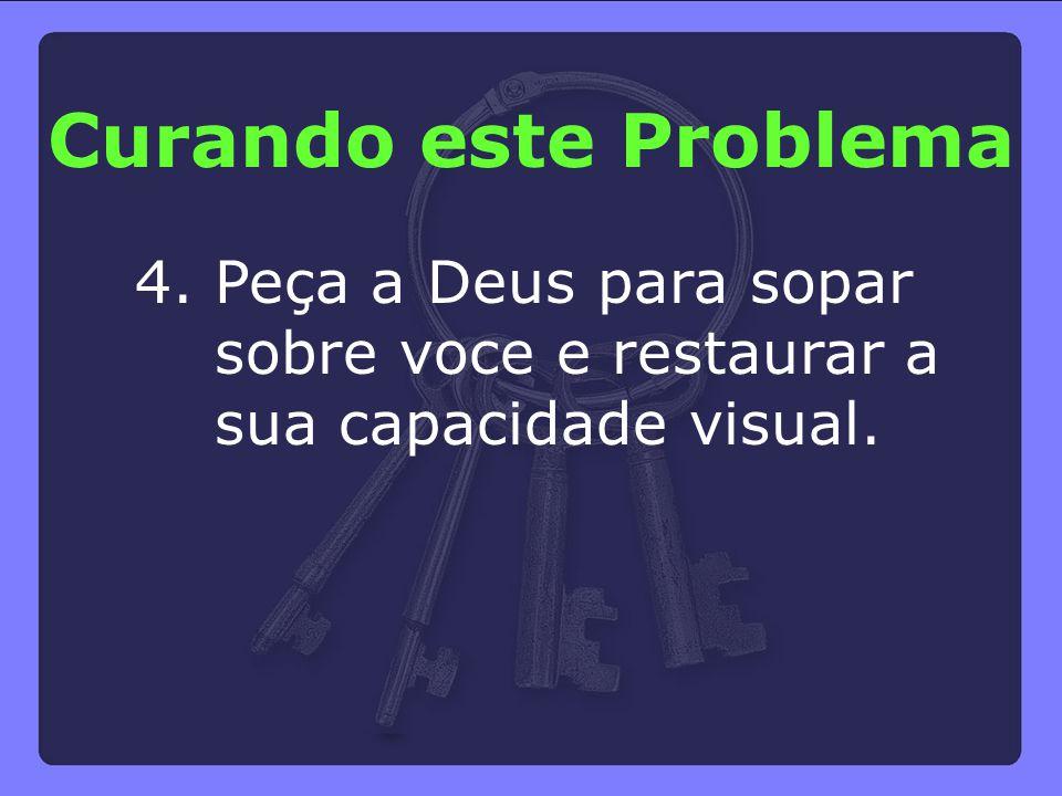 4. Peça a Deus para sopar sobre voce e restaurar a sua capacidade visual. Curando este Problema
