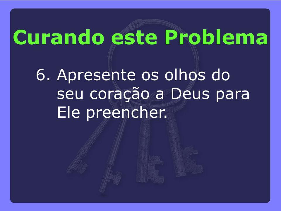 6. Apresente os olhos do seu coração a Deus para Ele preencher. Curando este Problema