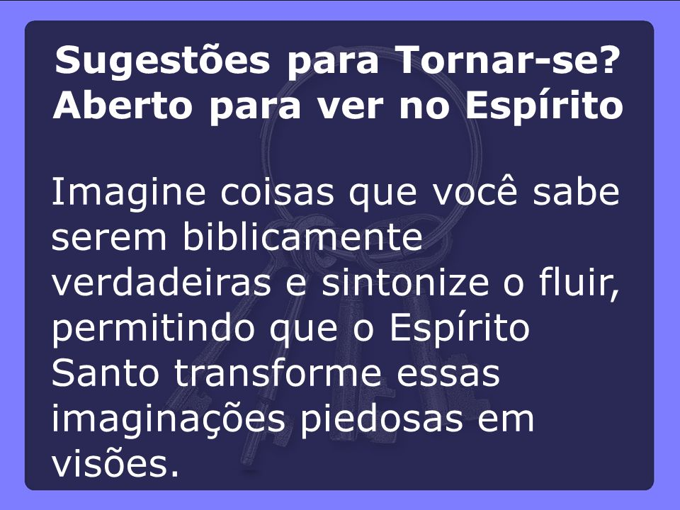 Imagine coisas que você sabe serem biblicamente verdadeiras e sintonize o fluir, permitindo que o Espírito Santo transforme essas imaginações piedosas