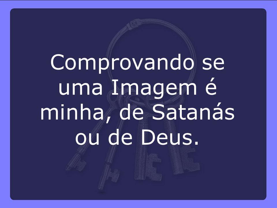 Comprovando se uma Imagem é minha, de Satanás ou de Deus.