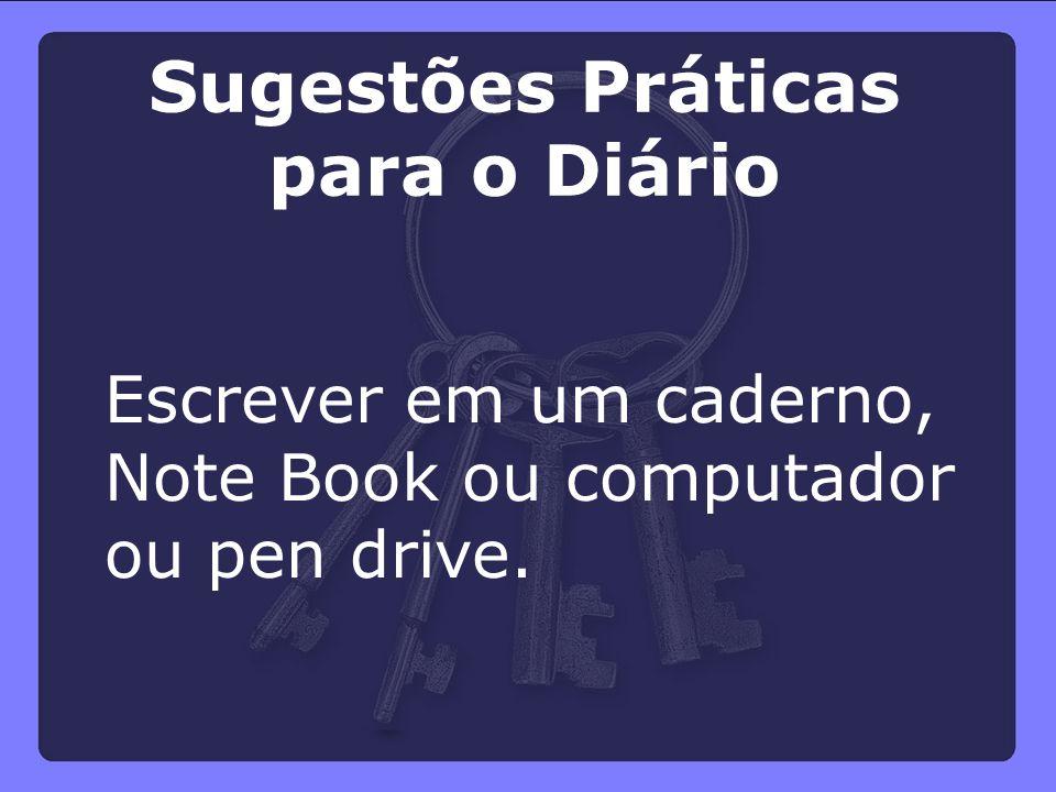 Escrever em um caderno, Note Book ou computador ou pen drive. Sugestões Práticas para o Diário