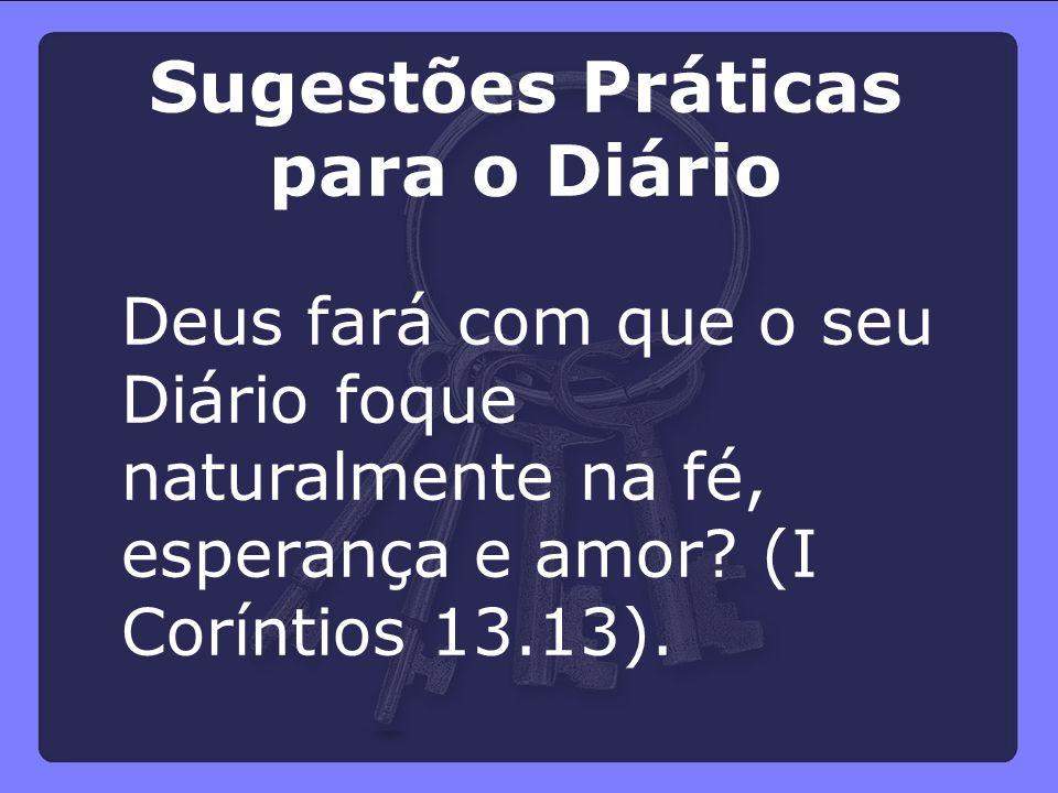 Deus fará com que o seu Diário foque naturalmente na fé, esperança e amor? (I Coríntios 13.13). Sugestões Práticas para o Diário
