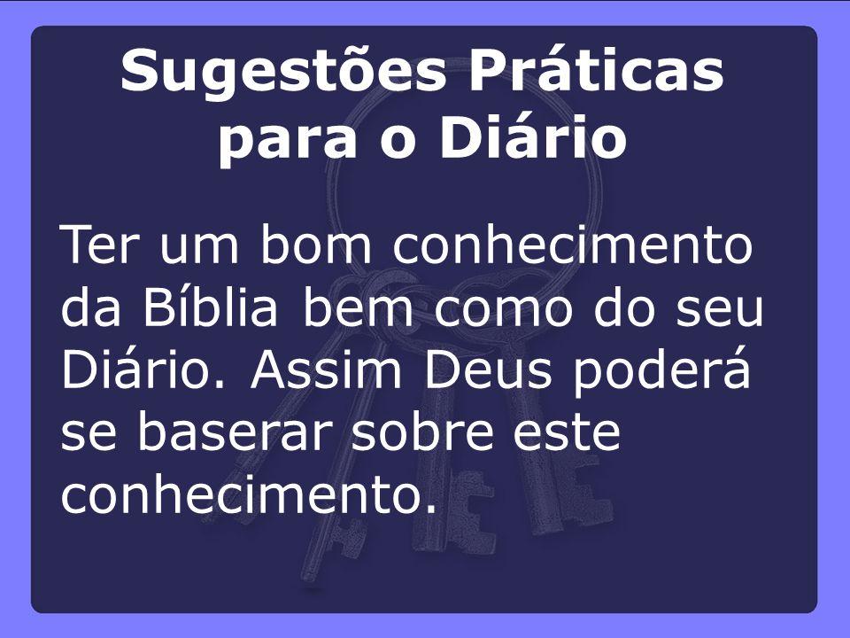 Ter um bom conhecimento da Bíblia bem como do seu Diário. Assim Deus poderá se baserar sobre este conhecimento. Sugestões Práticas para o Diário
