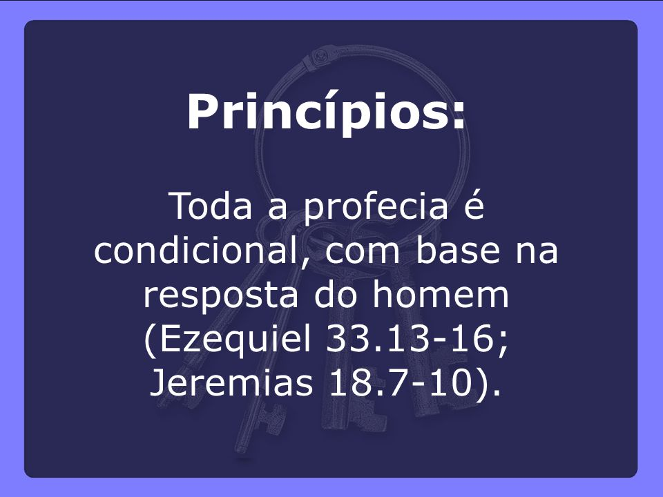 Princípios: Toda a profecia é condicional, com base na resposta do homem (Ezequiel 33.13-16; Jeremias 18.7-10).