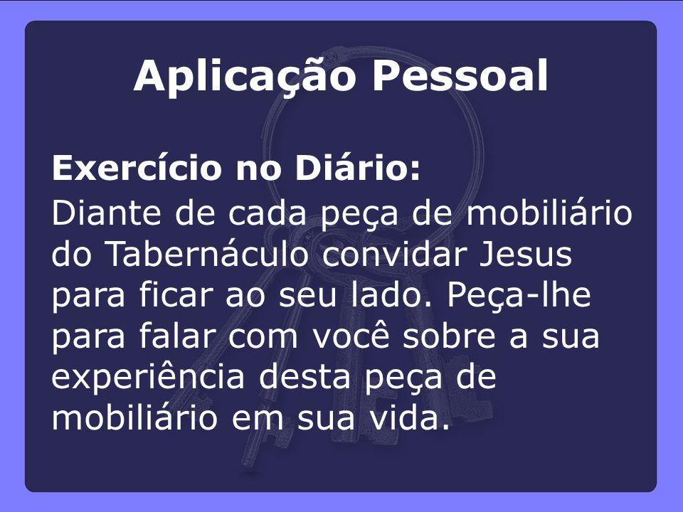 Aplicação Pessoal Exercício no Diário: Diante de cada peça de mobiliário do Tabernáculo convidar Jesus para ficar ao seu lado. Peça-lhe para falar com