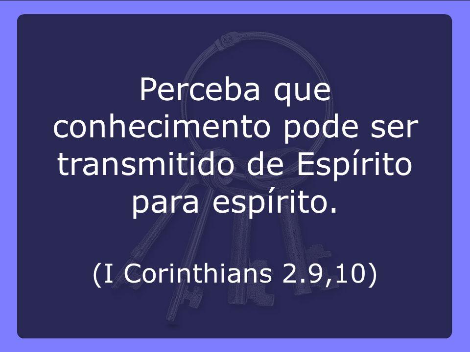 Perceba que conhecimento pode ser transmitido de Espírito para espírito. (I Corinthians 2.9,10)