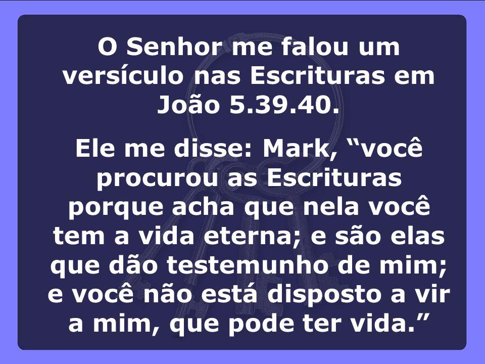 """O Senhor me falou um versículo nas Escrituras em João 5.39.40. Ele me disse: Mark, """"você procurou as Escrituras porque acha que nela você tem a vida e"""