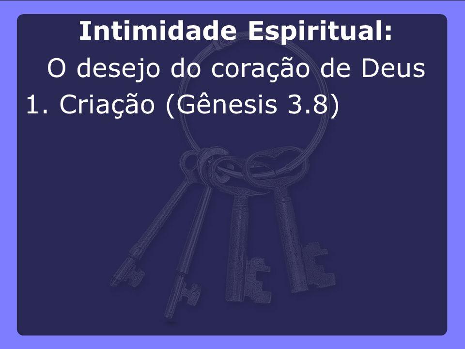 1. Criação (Gênesis 3.8) Intimidade Espiritual: O desejo do coração de Deus