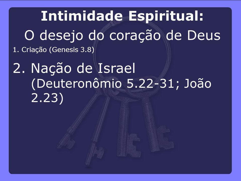 2. Nação de Israel (Deuteronômio 5.22-31; João 2.23) 1. Criação (Genesis 3.8) Intimidade Espiritual: O desejo do coração de Deus
