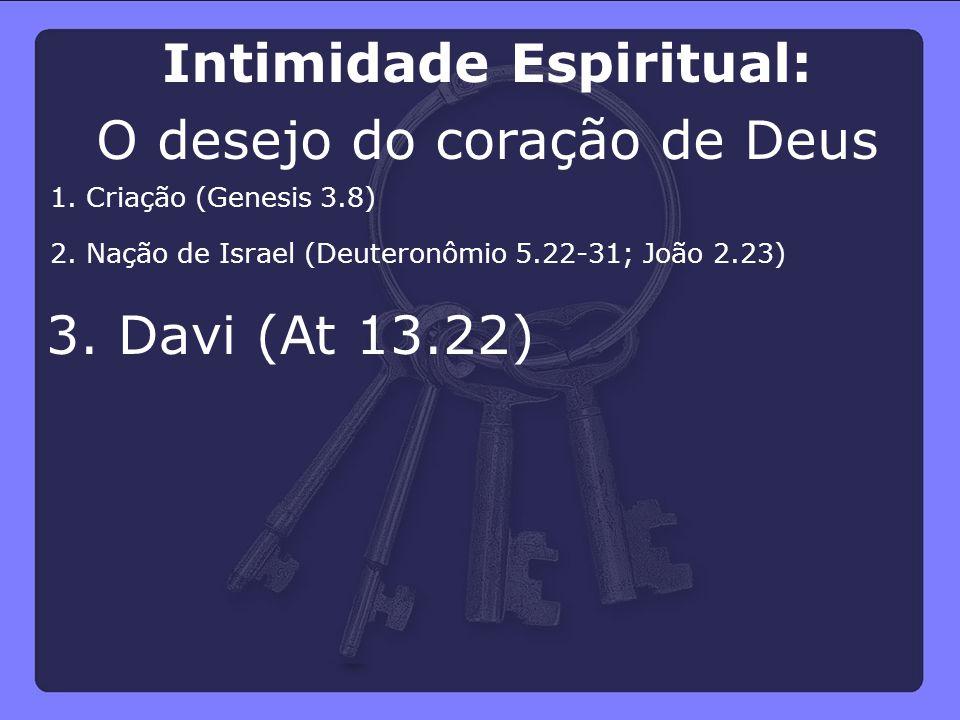 3. Davi (At 13.22) 2. Nação de Israel (Deuteronômio 5.22-31; João 2.23) 1. Criação (Genesis 3.8) Intimidade Espiritual: O desejo do coração de Deus