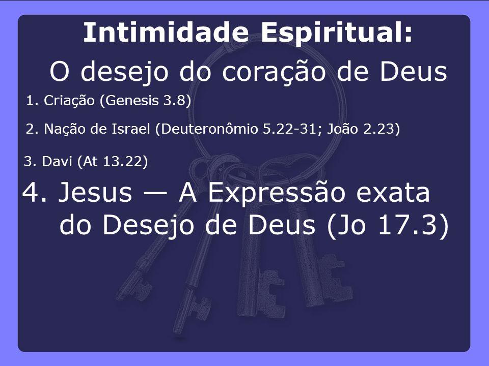 4. Jesus — A Expressão exata do Desejo de Deus (Jo 17.3) 3. Davi (At 13.22) 2. Nação de Israel (Deuteronômio 5.22-31; João 2.23) 1. Criação (Genesis 3