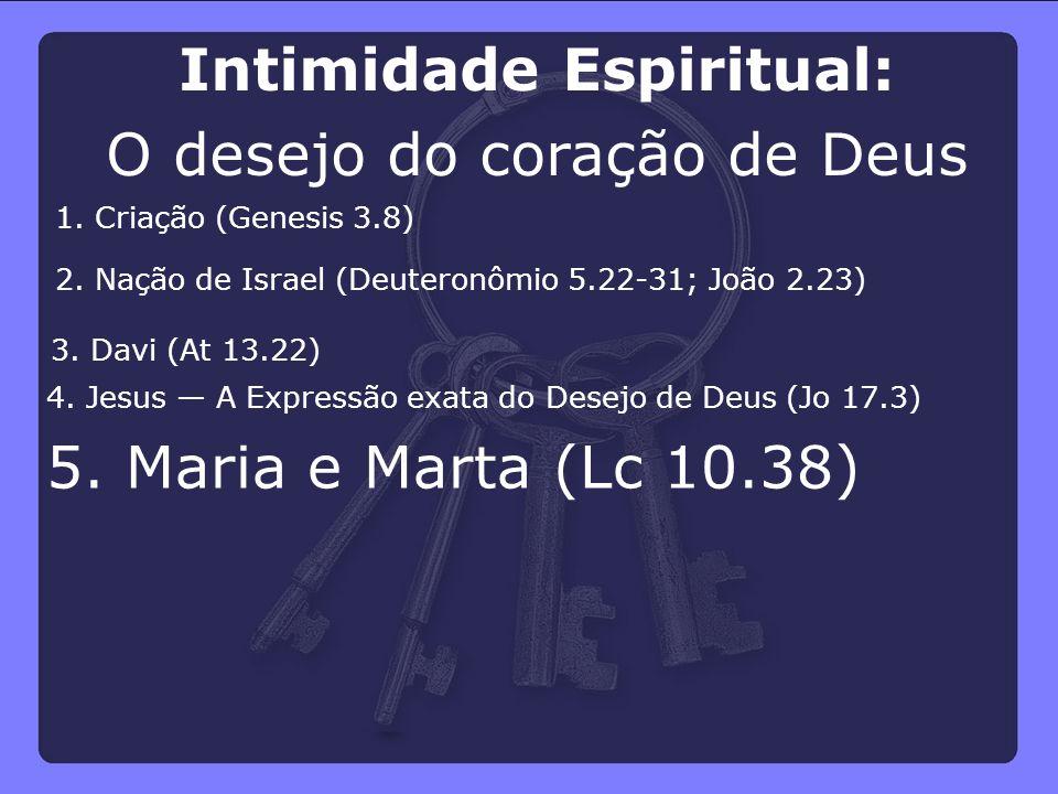 5. Maria e Marta (Lc 10.38) 4. Jesus — A Expressão exata do Desejo de Deus (Jo 17.3) 3. Davi (At 13.22) 2. Nação de Israel (Deuteronômio 5.22-31; João