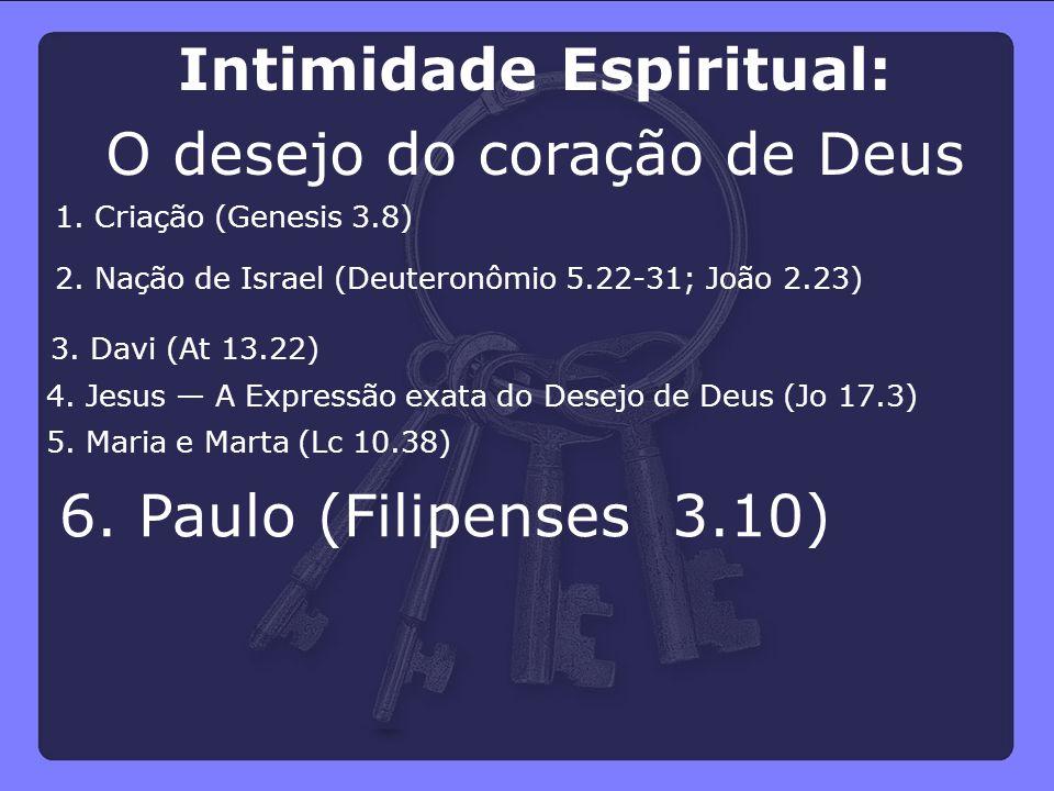 6. Paulo (Filipenses 3.10) 5. Maria e Marta (Lc 10.38) 4. Jesus — A Expressão exata do Desejo de Deus (Jo 17.3) 3. Davi (At 13.22) 2. Nação de Israel