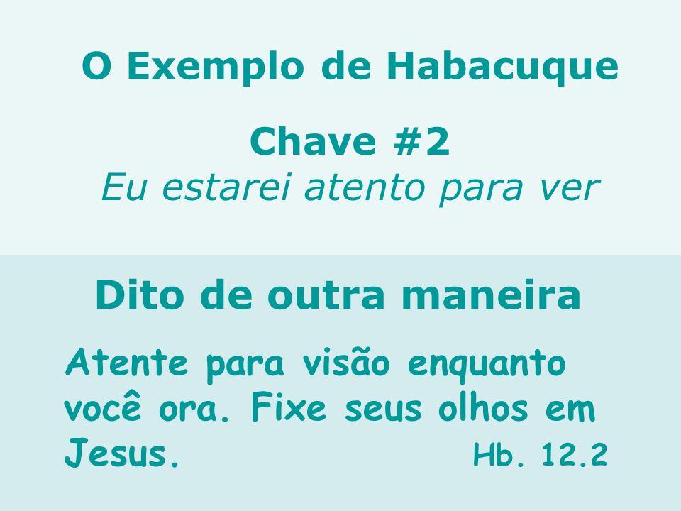 Atente para visão enquanto você ora. Fixe seus olhos em Jesus. Hb. 12.2 Chave #2 Eu estarei atento para ver Dito de outra maneira O Exemplo de Habacuq