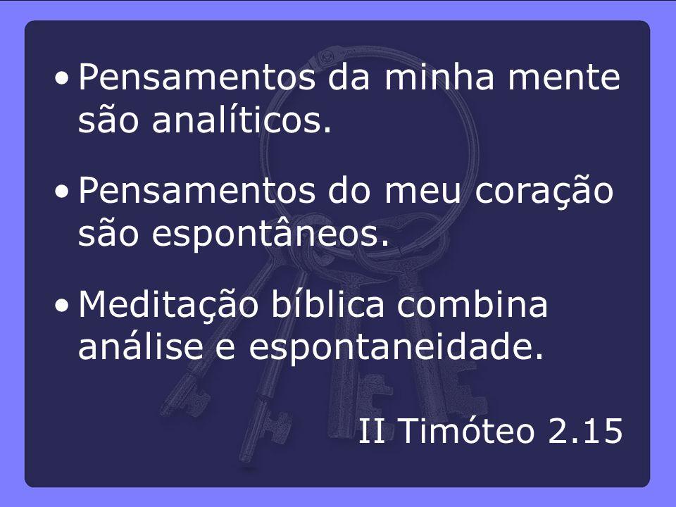 Pensamentos da minha mente são analíticos. Pensamentos do meu coração são espontâneos. Meditação bíblica combina análise e espontaneidade. II Timóteo