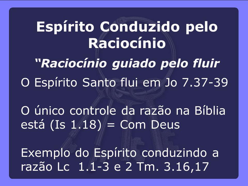 """Espírito Conduzido pelo Raciocínio """"Raciocínio guiado pelo fluir O Espírito Santo flui em Jo 7.37-39 O único controle da razão na Bíblia está (Is 1.18"""