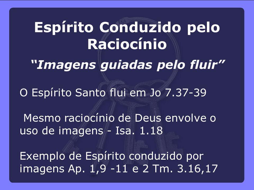 """Espírito Conduzido pelo Raciocínio """"Imagens guiadas pelo fluir"""" O Espírito Santo flui em Jo 7.37-39 Mesmo raciocínio de Deus envolve o uso de imagens"""