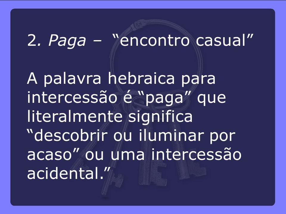 """2. Paga – """"encontro casual"""" A palavra hebraica para intercessão é """"paga"""" que literalmente significa """"descobrir ou iluminar por acaso"""" ou uma intercess"""