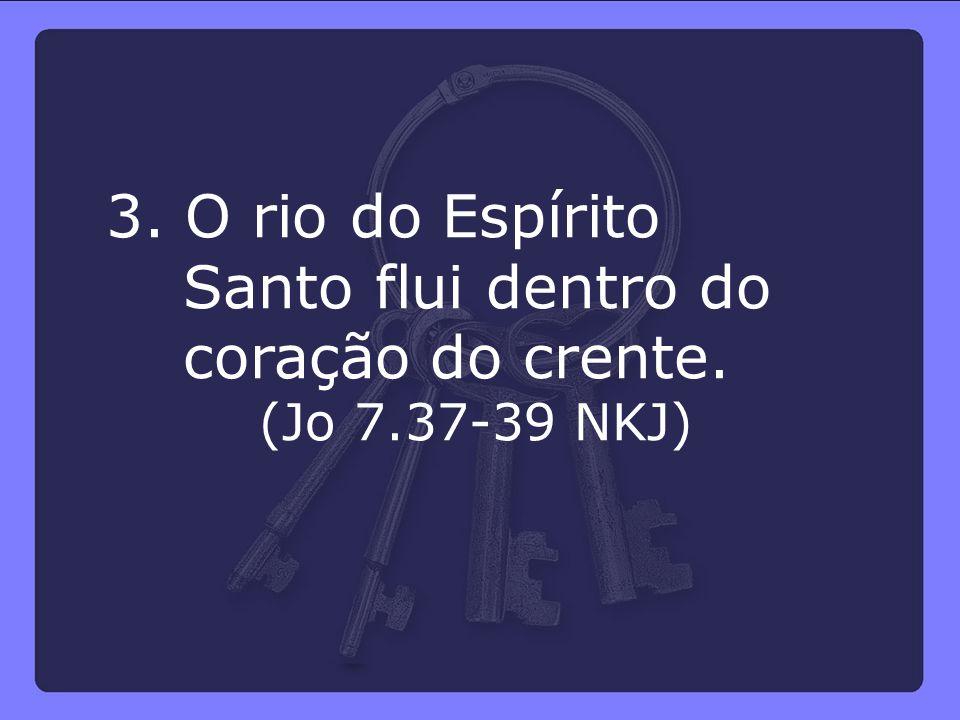 3. O rio do Espírito Santo flui dentro do coração do crente. (Jo 7.37-39 NKJ)