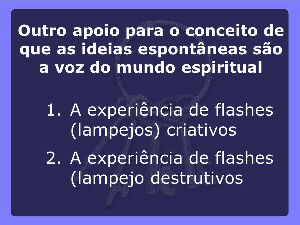 Outro apoio para o conceito de que as ideias espontâneas são a voz do mundo espiritual 1.A experiência de flashes (lampejos) criativos 2.A experiência
