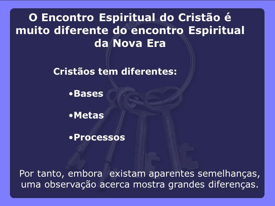 Cristãos tem diferentes: Bases Metas Processos O Encontro Espiritual do Cristão é muito diferente do encontro Espiritual da Nova Era Por tanto, embora