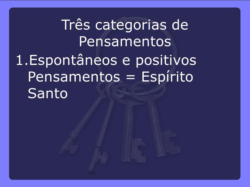 Três categorias de Pensamentos 1.Espontâneos e positivos Pensamentos = Espírito Santo