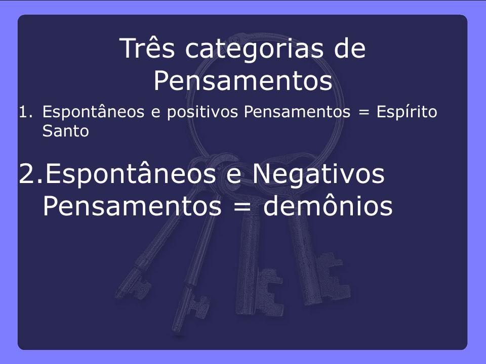 spontâneos e positivos Pensamentos = Espírito Santo 2.Espontâneos e Negativos Pensamentos = demônios Três categorias de Pensamentos