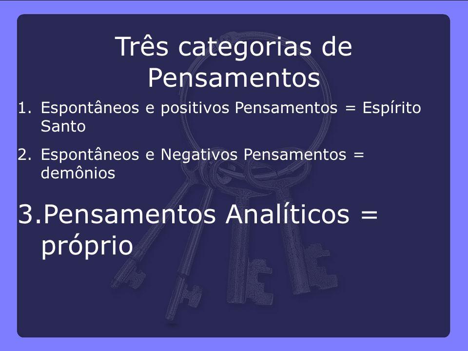1.Espontâneos e positivos Pensamentos = Espírito Santo 2.Espontâneos e Negativos Pensamentos = demônios 3.Pensamentos Analíticos = próprio Três catego