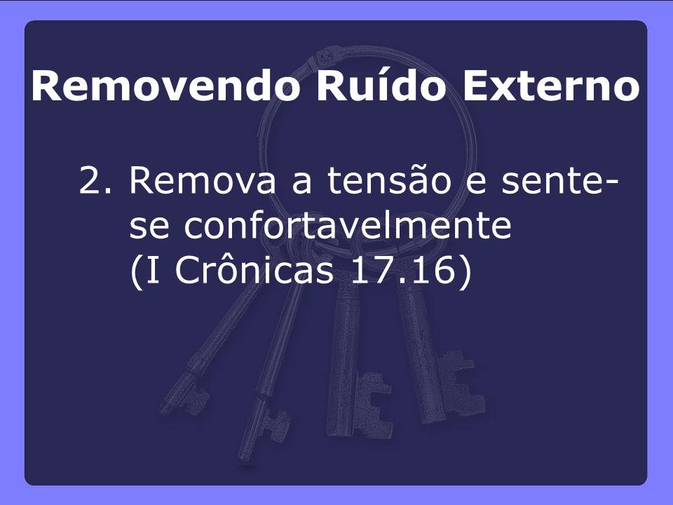 2. Remova a tensão e sente- se confortavelmente (I Crônicas 17.16) Removendo Ruído Externo