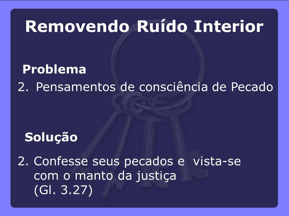 Problema Solução 2. Pensamentos de consciência de Pecado 2.Confesse seus pecados e vista-se com o manto da justiça (Gl. 3.27) Removendo Ruído Interior