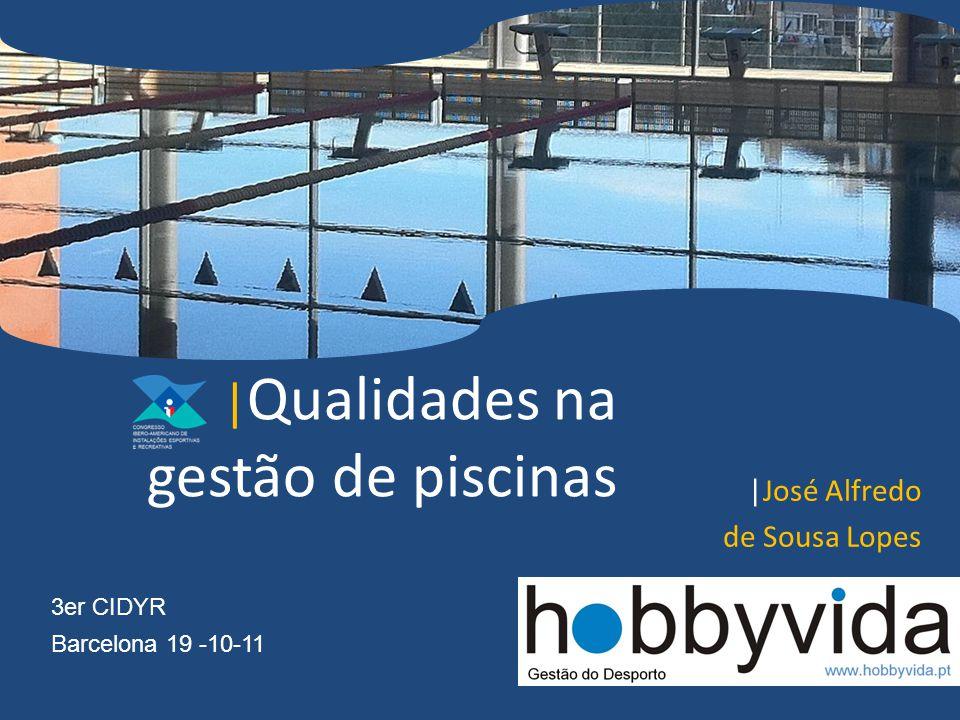 | Qualidades na gestão de piscinas |José Alfredo de Sousa Lopes Barcelona 19 -10-11 3er CIDYR