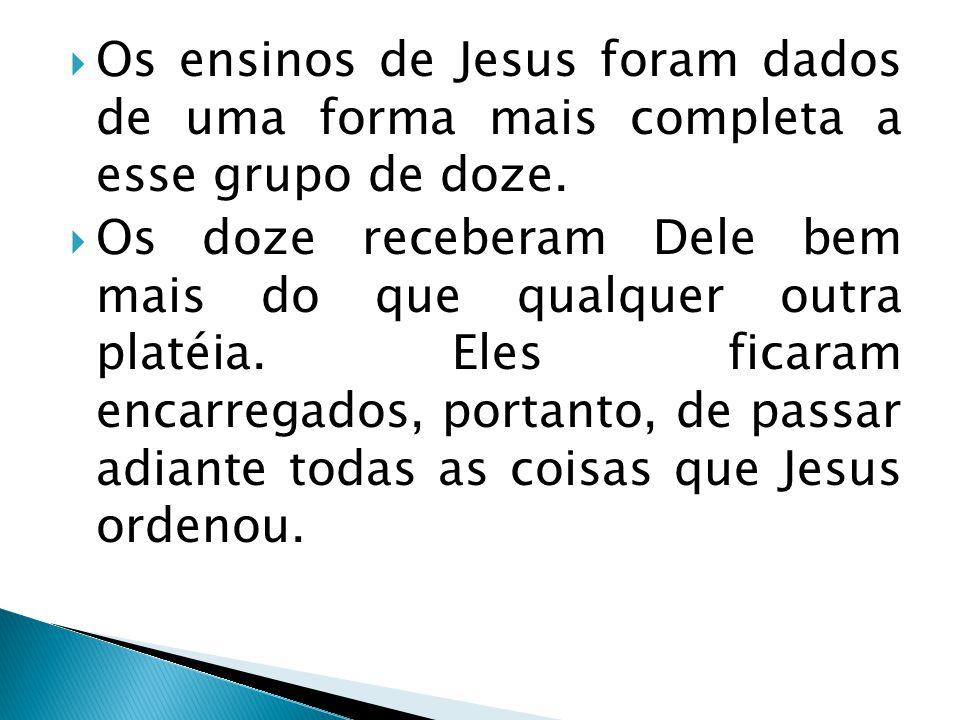  Os ensinos de Jesus foram dados de uma forma mais completa a esse grupo de doze.  Os doze receberam Dele bem mais do que qualquer outra platéia. El