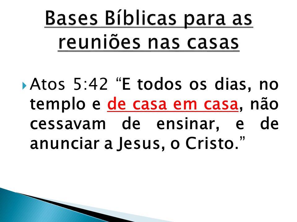 """ Atos 5:42 """"E todos os dias, no templo e de casa em casa, não cessavam de ensinar, e de anunciar a Jesus, o Cristo."""""""
