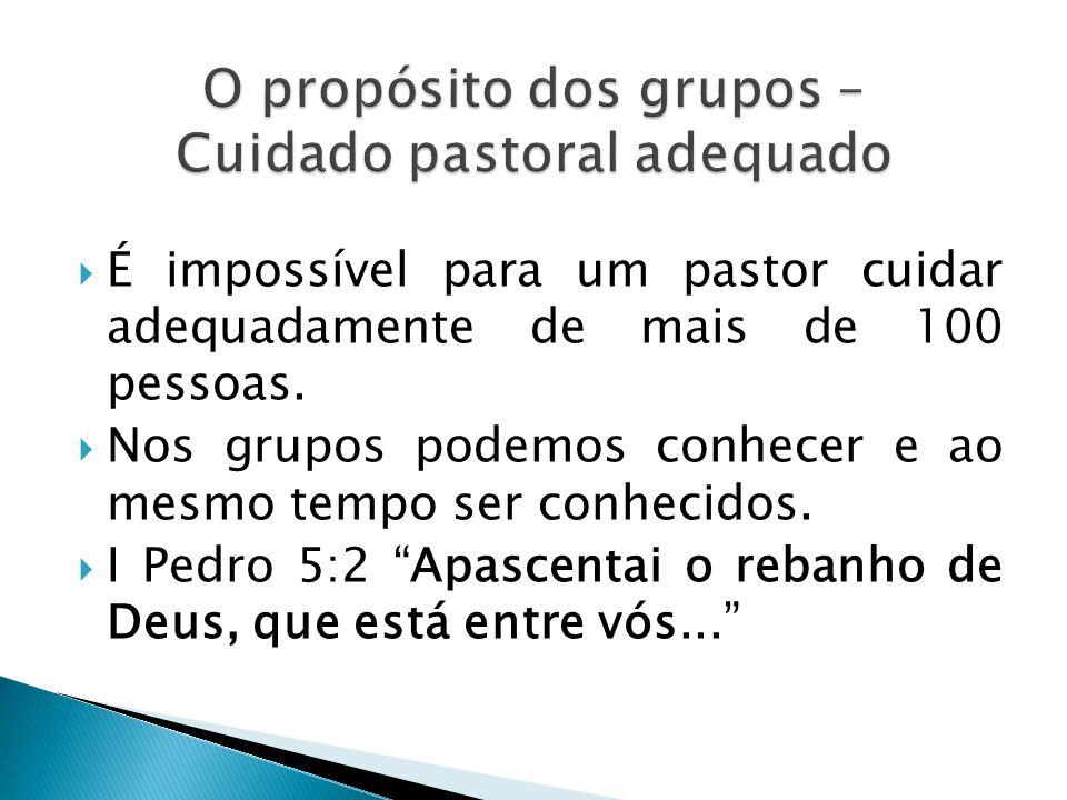  É impossível para um pastor cuidar adequadamente de mais de 100 pessoas.  Nos grupos podemos conhecer e ao mesmo tempo ser conhecidos.  I Pedro 5: