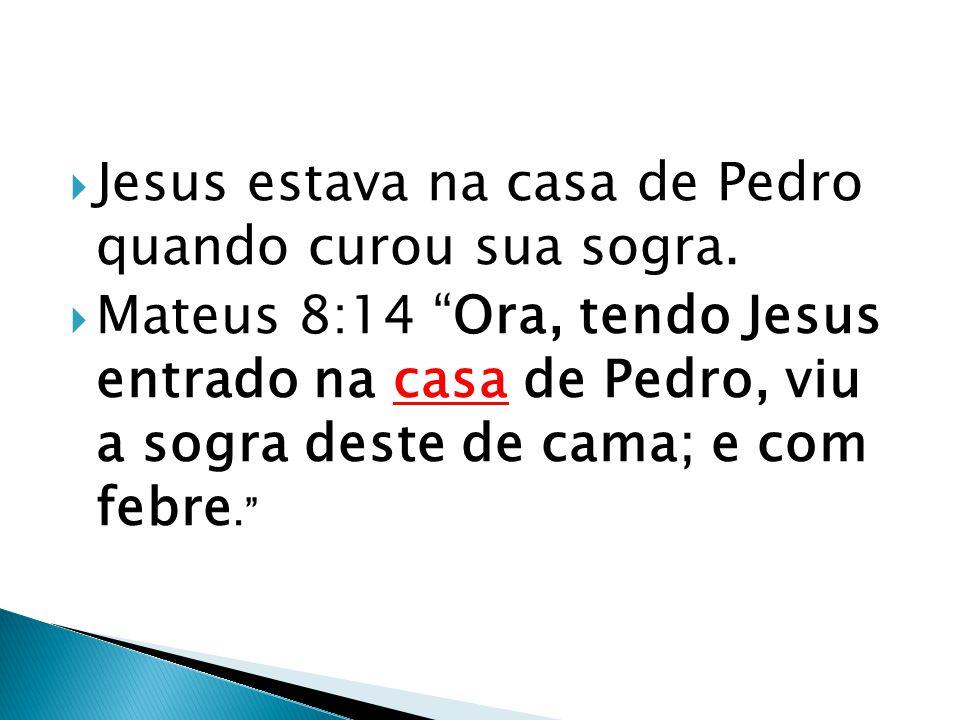 """ Jesus estava na casa de Pedro quando curou sua sogra.  Mateus 8:14 """"Ora, tendo Jesus entrado na casa de Pedro, viu a sogra deste de cama; e com feb"""