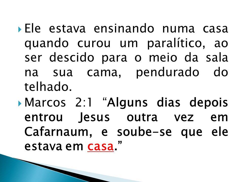 """ Ele estava ensinando numa casa quando curou um paralítico, ao ser descido para o meio da sala na sua cama, pendurado do telhado.  Marcos 2:1 """"Algun"""