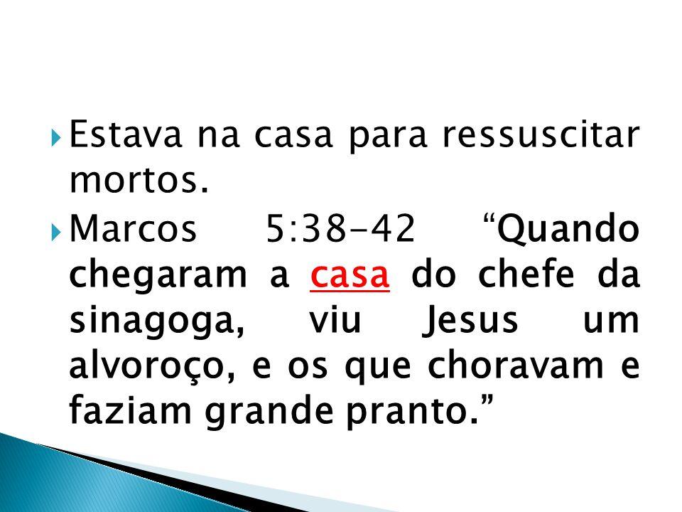 """ Estava na casa para ressuscitar mortos.  Marcos 5:38-42 """"Quando chegaram a casa do chefe da sinagoga, viu Jesus um alvoroço, e os que choravam e fa"""