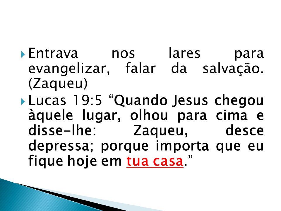 """ Entrava nos lares para evangelizar, falar da salvação. (Zaqueu)  Lucas 19:5 """"Quando Jesus chegou àquele lugar, olhou para cima e disse-lhe: Zaqueu,"""
