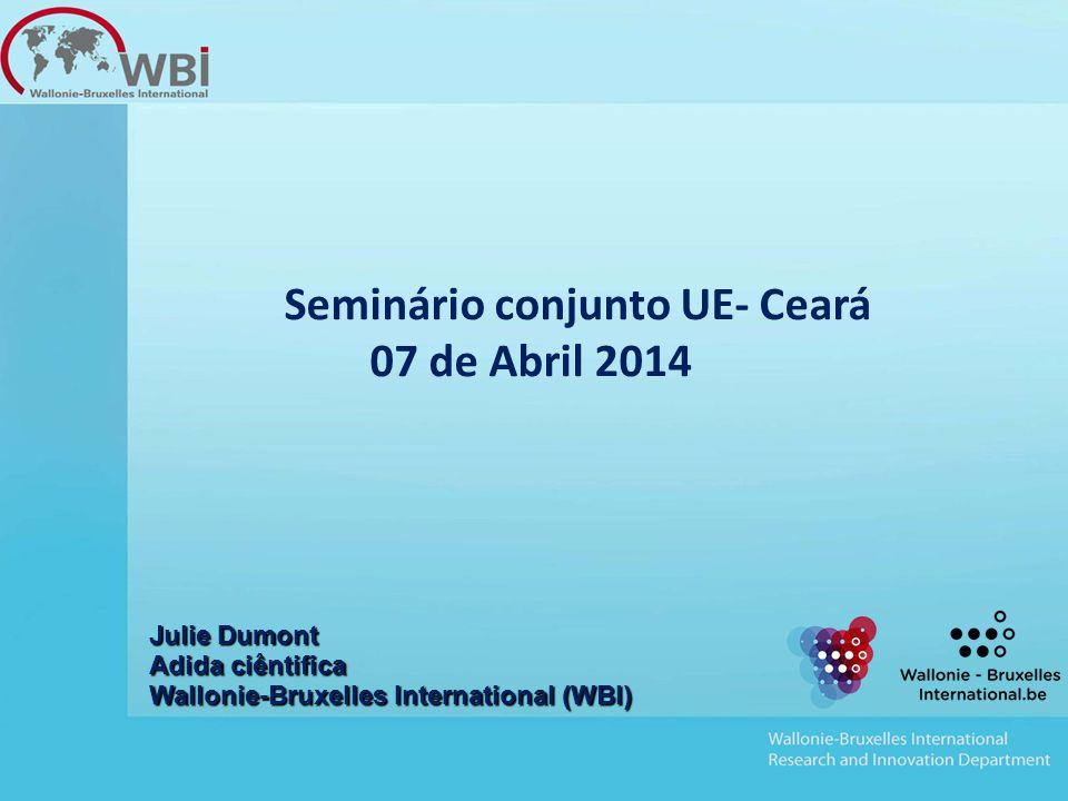 Seminário conjunto UE- Ceará 07 de Abril 2014 Julie Dumont Adida ciêntifica Wallonie-Bruxelles International (WBI)