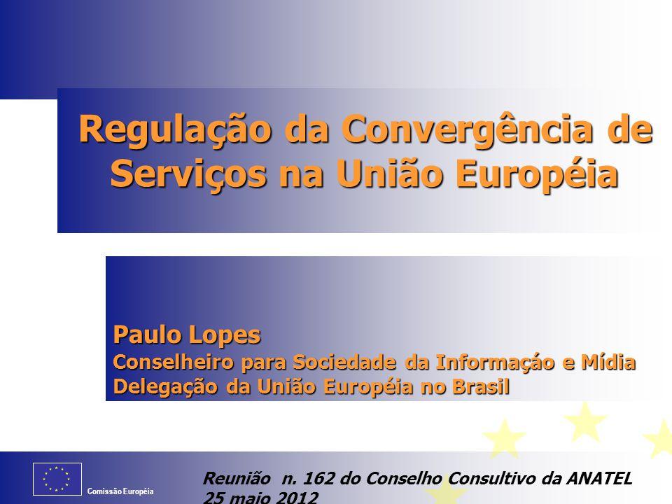 Comissão Européia Regulação da Convergência de Serviços na União Européia Paulo Lopes Conselheiro para Sociedade da Informaçáo e Mídia Delegação da Un